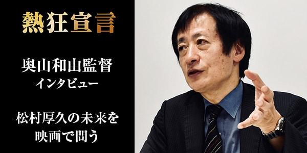 【Cinemarche独占】映画『熱狂宣言』奥山和由監督インタビュー|松村厚久の未来を映画で問う