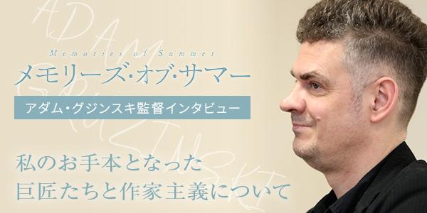 【Cinemarche独占】映画『メモリーズ・オブ・サマー』映画監督アダム・グジンスキへのインタビュー【私のお手本となった巨匠たちと作家主義について】