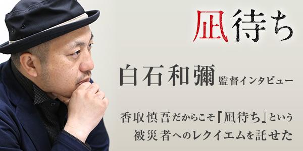 【白石和彌監督インタビュー】香取慎吾だからこそ『凪待ち』という被災者へのレクイエムを託せた