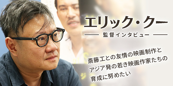 【エリック・クー監督インタビュー】斎藤工との友情の映画制作とアジア発の若き映画作家たちの育成に努めたい