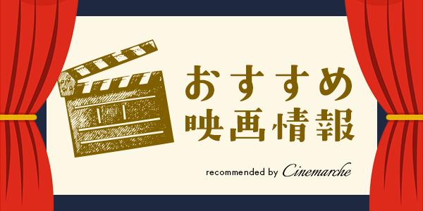 【Cinemarche】今週のおすすめ映画情報