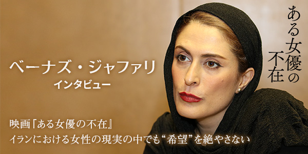 "【べーナズ・ジャファリ インタビュー】映画『ある女優の不在』イランにおける女性の現実の中でも""希望""を絶やさない"