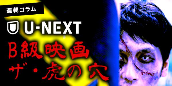 【連載コラム】U-NEXT B級映画 ザ・虎の穴